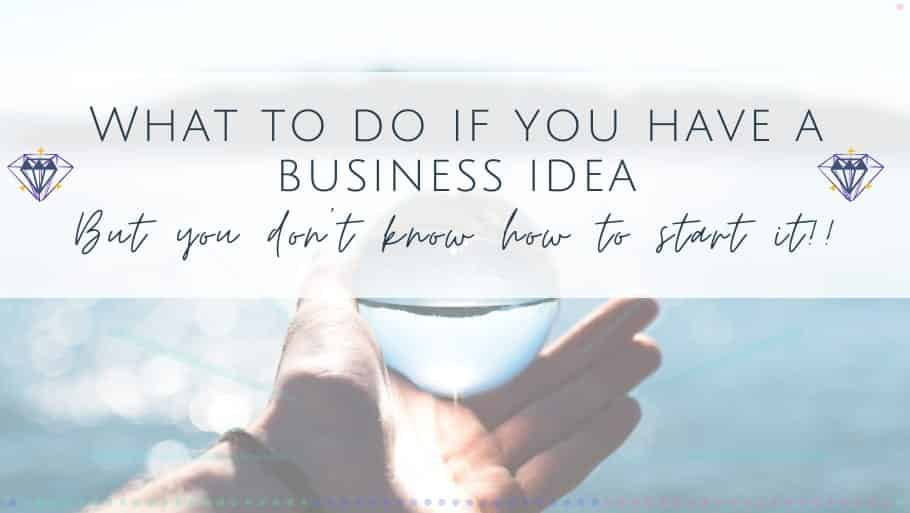"What to do if you have a business idea but you ""don't know how to start"""