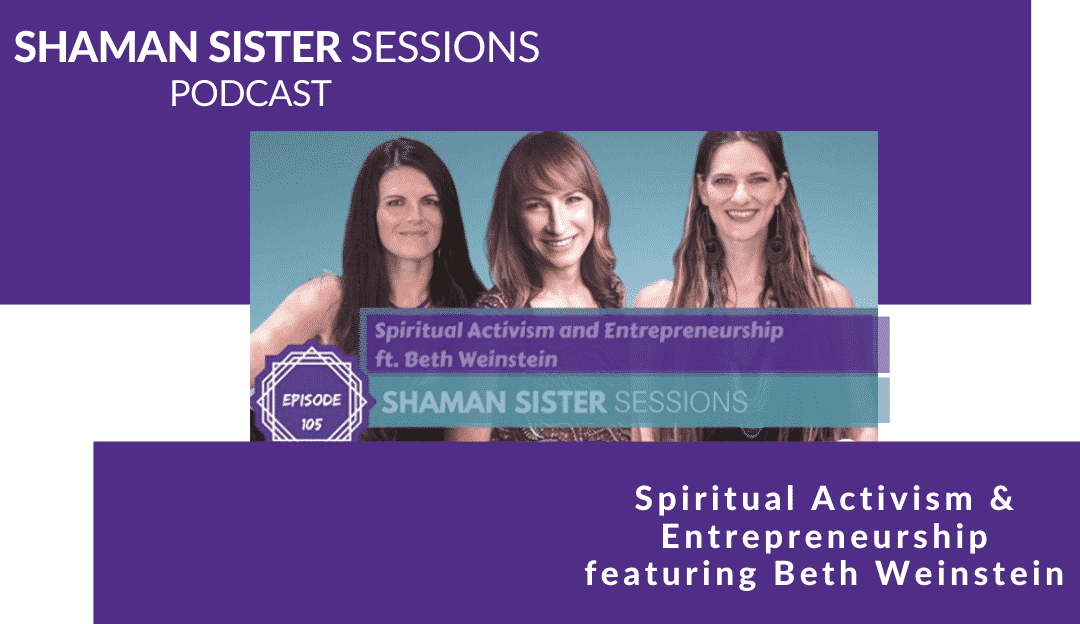 Spiritual Activism and Entrepreneurship ft. Beth Weinstein, Shaman Sister Sessions, #105