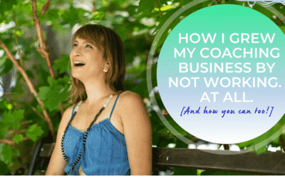 How I Grew my Coaching Business by Not Working. At all. {And how you can too!}