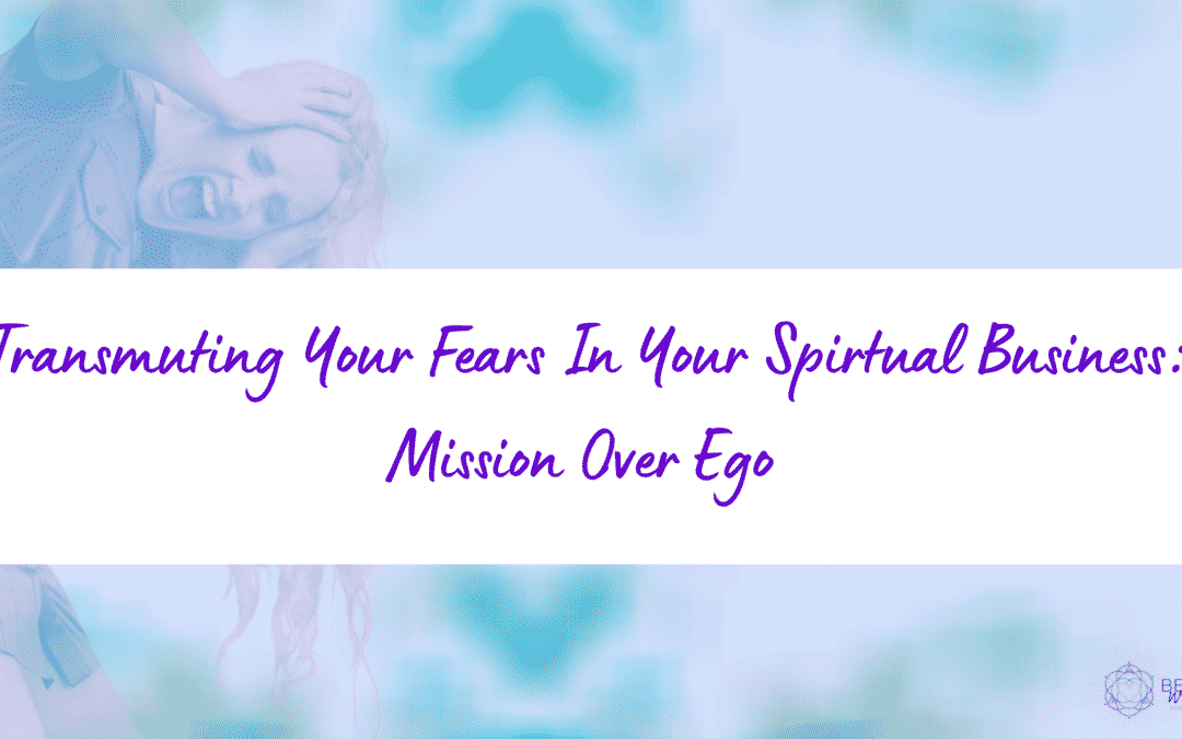 Transmuting Your Fears in Your Spiritual Business:  Mission Over Ego