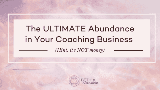 The ULTIMATE Abundance in Your Coaching Business (Hint: it's NOT money)