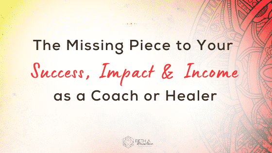 The Missing Piece to Your Success, Impact and Income as a Coach or Healer