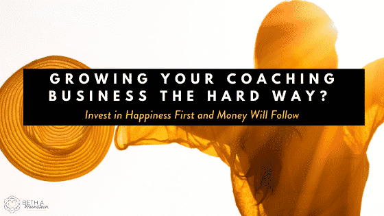 Growing Your Coaching Business the Hard Way? Invest in Happiness First and Money Will Follow