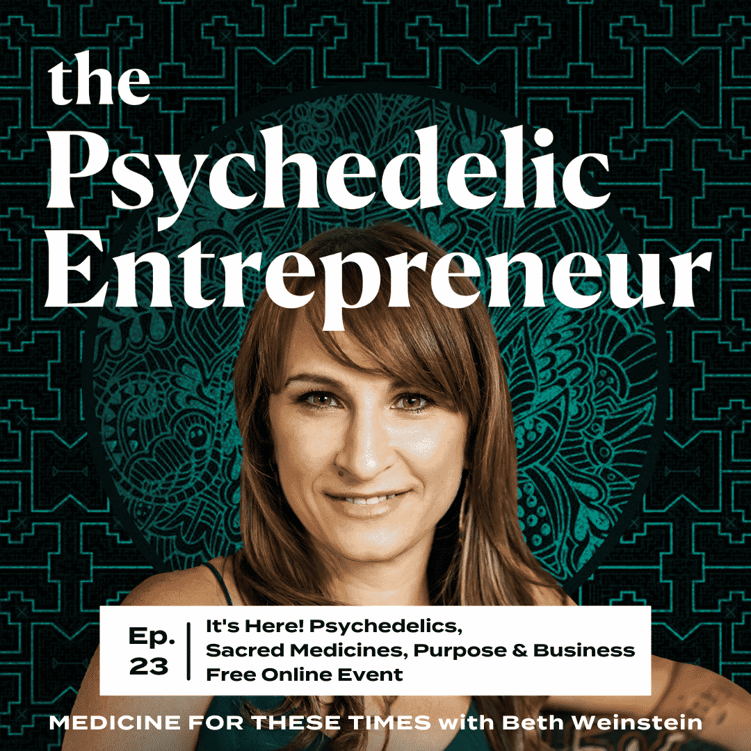 Beth Weinstein: It's Here! Psychedelics, Sacred Medicines, Purpose & Business Free Online Event